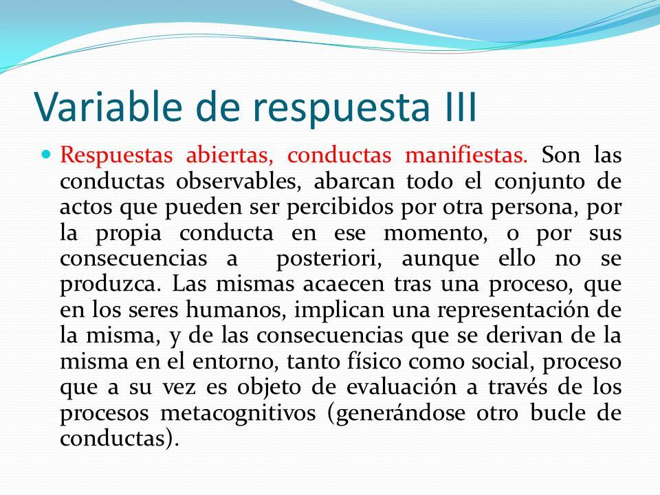 Variable de respuesta III Respuestas abiertas, conductas manifiestas. Son las conductas observables, abarcan todo el conjunto de actos que pueden ser