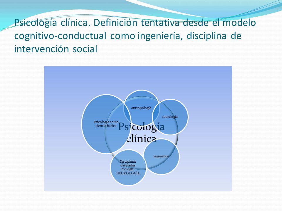 Psicología clínica. Definición tentativa desde el modelo cognitivo-conductual como ingeniería, disciplina de intervención social Psicología clínica an