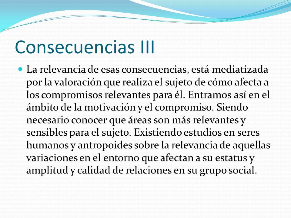 Consecuencias III La relevancia de esas consecuencias, está mediatizada por la valoración que realiza el sujeto de cómo afecta a los compromisos relev