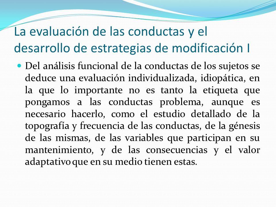 La evaluación de las conductas y el desarrollo de estrategias de modificación I Del análisis funcional de la conductas de los sujetos se deduce una ev