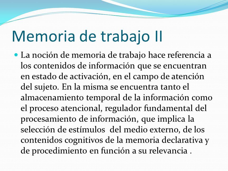 Memoria de trabajo II La noción de memoria de trabajo hace referencia a los contenidos de información que se encuentran en estado de activación, en el