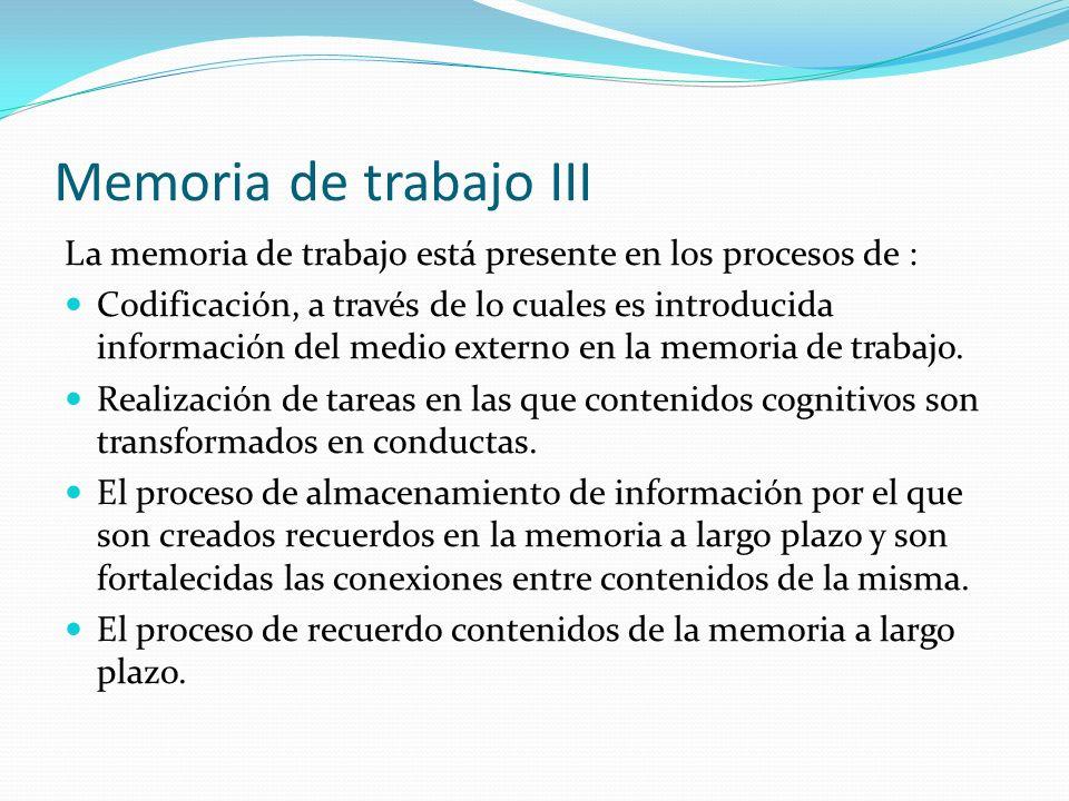 Memoria de trabajo III La memoria de trabajo está presente en los procesos de : Codificación, a través de lo cuales es introducida información del med