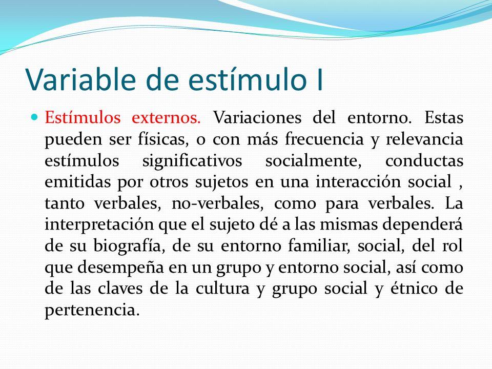 Variable de estímulo I Estímulos externos. Variaciones del entorno. Estas pueden ser físicas, o con más frecuencia y relevancia estímulos significativ