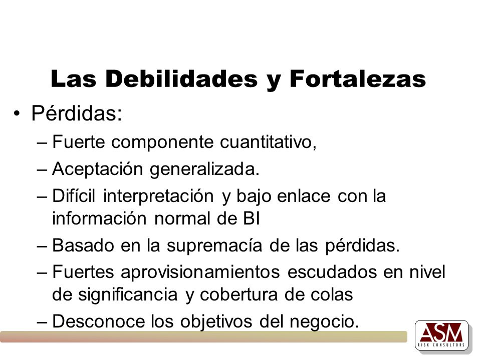 Las Debilidades y Fortalezas Pérdidas: –Fuerte componente cuantitativo, –Aceptación generalizada. –Difícil interpretación y bajo enlace con la informa
