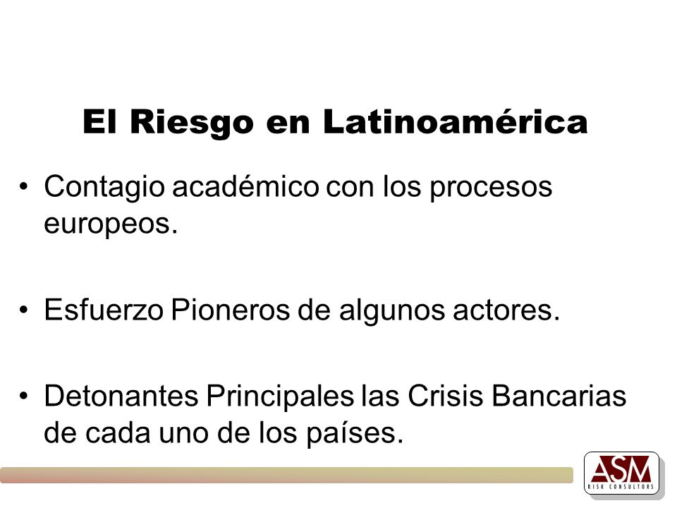 El Riesgo en Latinoamérica Contagio académico con los procesos europeos. Esfuerzo Pioneros de algunos actores. Detonantes Principales las Crisis Banca