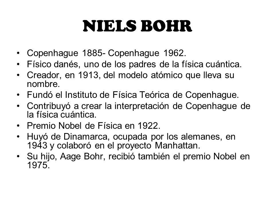 Copenhague 1885- Copenhague 1962. Físico danés, uno de los padres de la física cuántica. Creador, en 1913, del modelo atómico que lleva su nombre. Fun