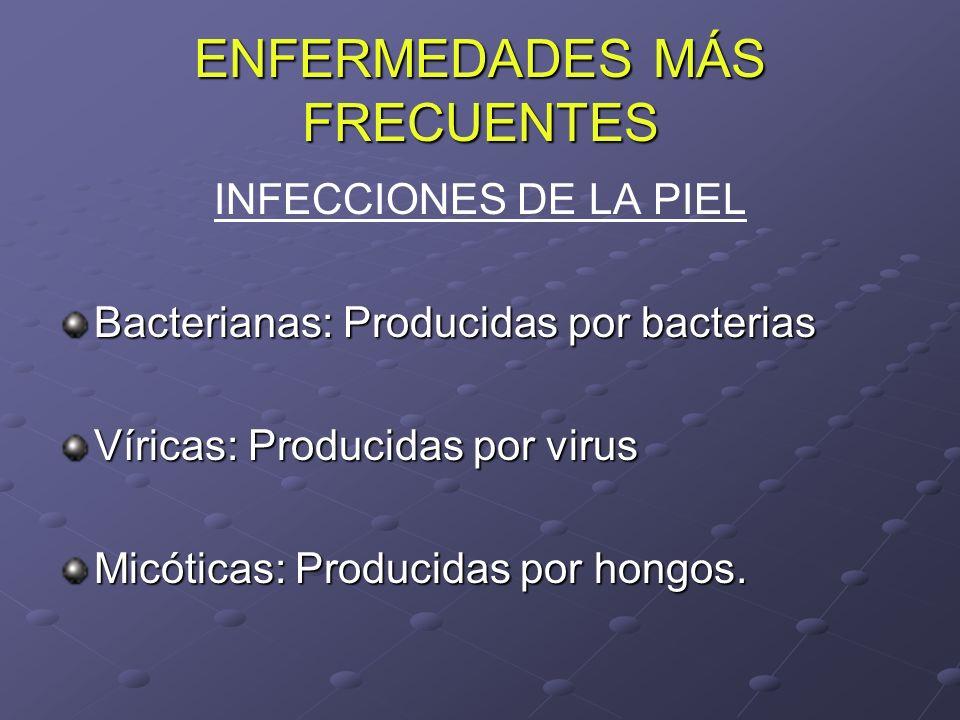 ENFERMEDADES MÁS FRECUENTES INFECCIONES DE LA PIEL Bacterianas: Producidas por bacterias Víricas: Producidas por virus Micóticas: Producidas por hongo