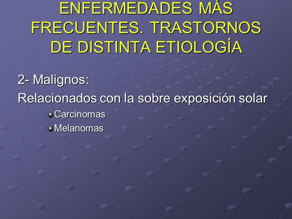 ENFERMEDADES MÁS FRECUENTES. TRASTORNOS DE DISTINTA ETIOLOGÍA 2- Malignos: Relacionados con la sobre exposición solar CarcinomasMelanomas