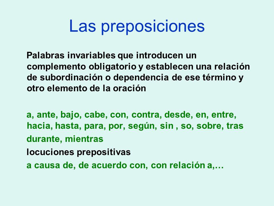 Las preposiciones Palabras invariables que introducen un complemento obligatorio y establecen una relación de subordinación o dependencia de ese térmi