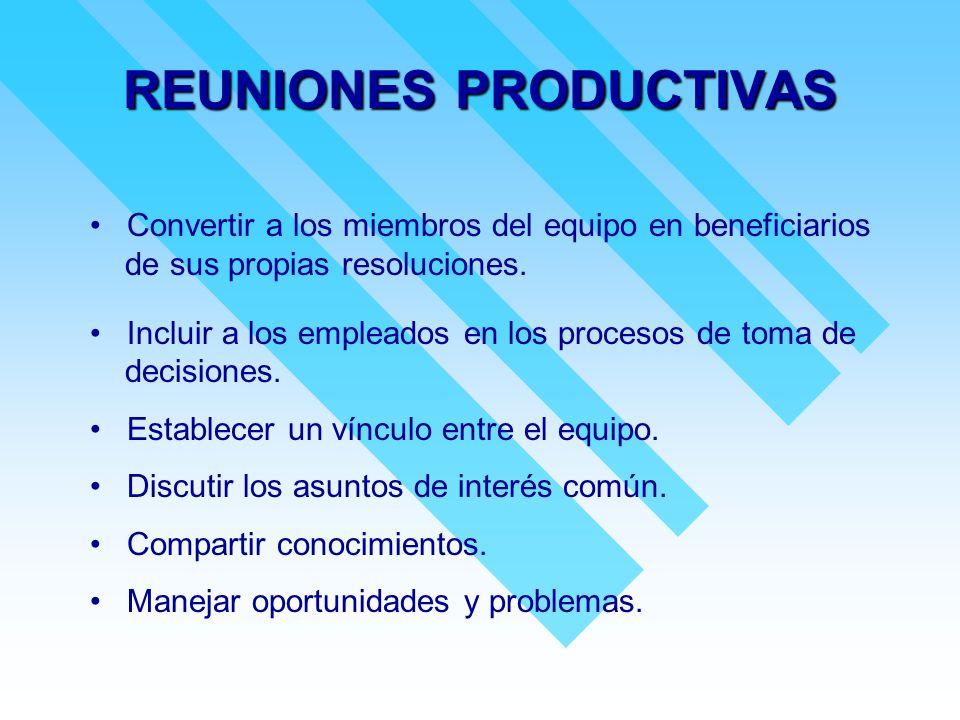 REUNIONES PRODUCTIVAS Convertir a los miembros del equipo en beneficiarios de sus propias resoluciones. Incluir a los empleados en los procesos de tom