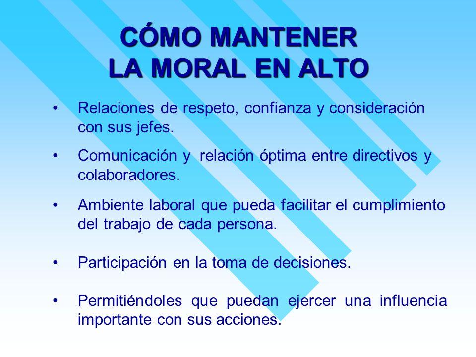 CÓMO MANTENER LA MORAL EN ALTO Relaciones de respeto, confianza y consideración con sus jefes. Comunicación y relación óptima entre directivos y colab