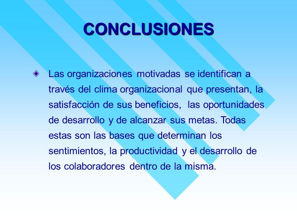 CONCLUSIONES Las organizaciones motivadas se identifican a través del clima organizacional que presentan, la satisfacción de sus beneficios, las oport