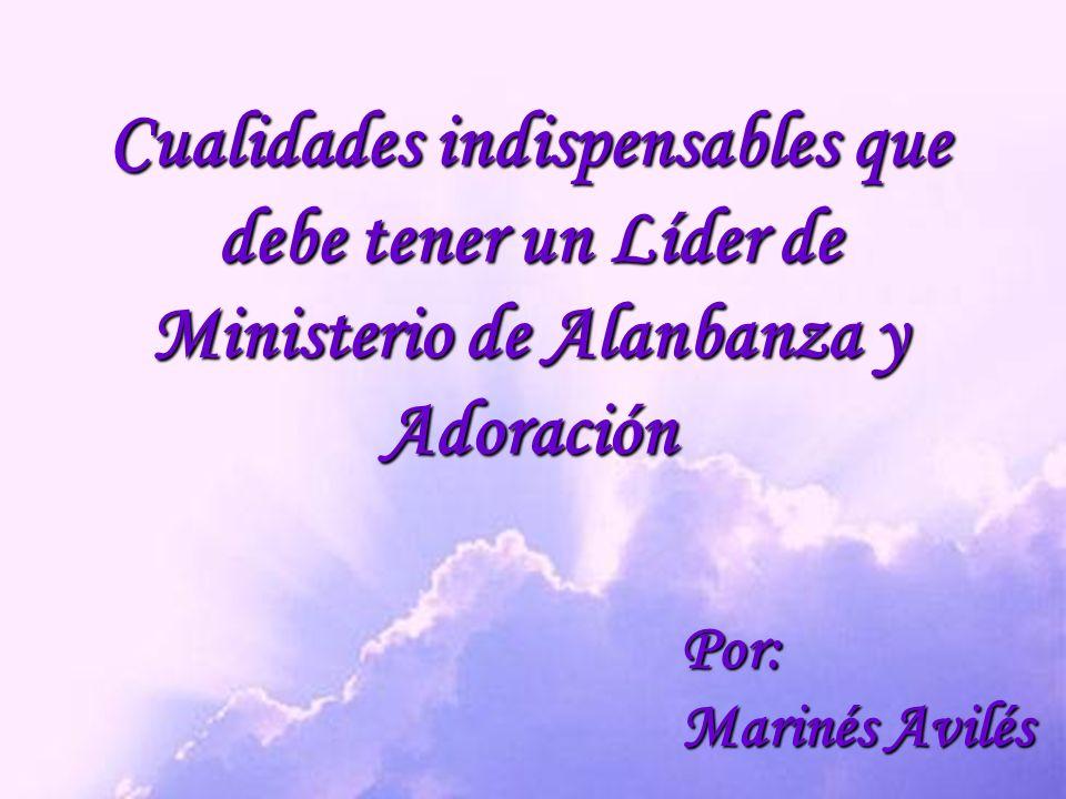 Cualidades indispensables que debe tener un Líder de Ministerio de Alanbanza y Adoración Por: Marinés Avilés