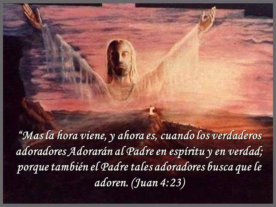 Mas la hora viene, y ahora es, cuando los verdaderos adoradores Adorarán al Padre en espíritu y en verdad; porque también el Padre tales adoradores bu