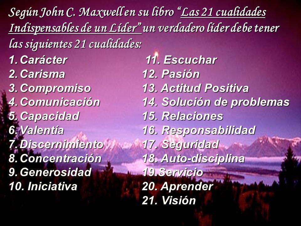 Según John C. Maxwell en su libro Las 21 cualidades Indispensables de un Líder un verdadero líder debe tener las siguientes 21 cualidades: 1.Carácter
