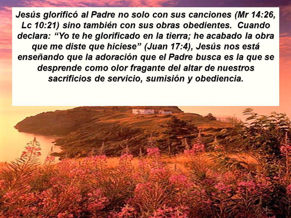 Jesús glorificó al Padre no solo con sus canciones (Mr 14:26, Lc 10:21) sino también con sus obras obedientes. Cuando declara: Yo te he glorificado en