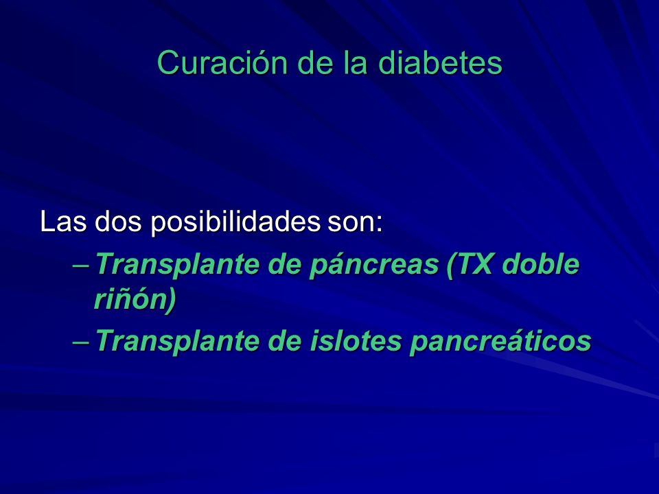 Curación de la diabetes Las dos posibilidades son: –Transplante de páncreas (TX doble riñón) –Transplante de islotes pancreáticos