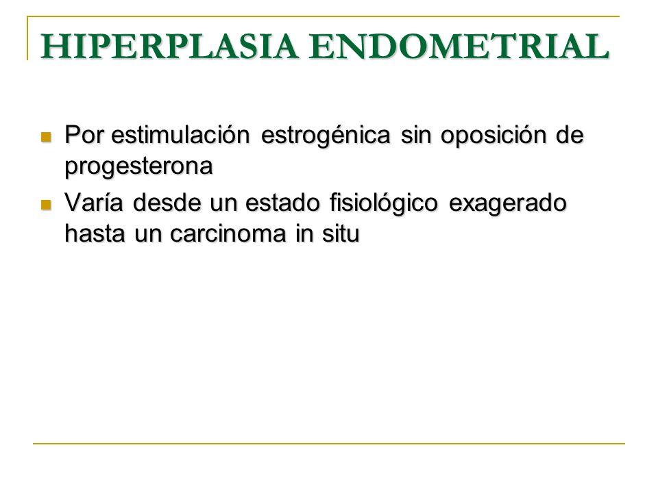 HIPERPLASIA ENDOMETRIAL Por estimulación estrogénica sin oposición de progesterona Por estimulación estrogénica sin oposición de progesterona Varía de