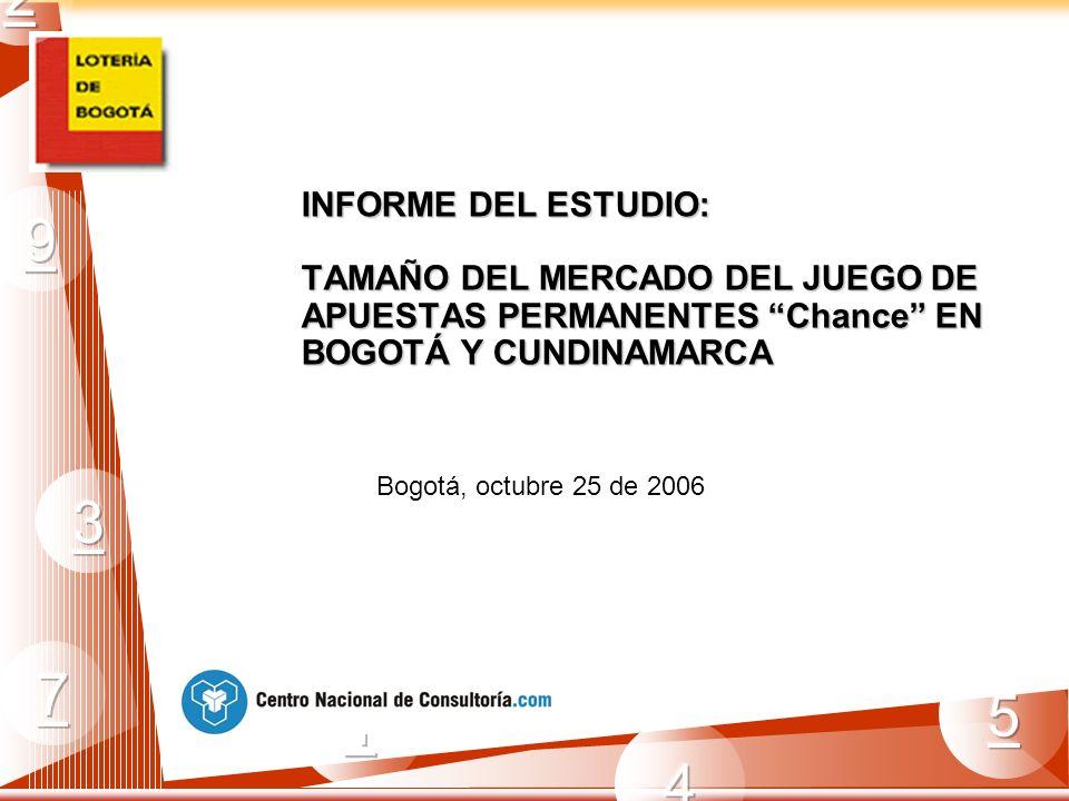 INFORME DEL ESTUDIO: TAMAÑO DEL MERCADO DEL JUEGO DE APUESTAS PERMANENTES Chance EN BOGOTÁ Y CUNDINAMARCA Bogotá, octubre 25 de 2006