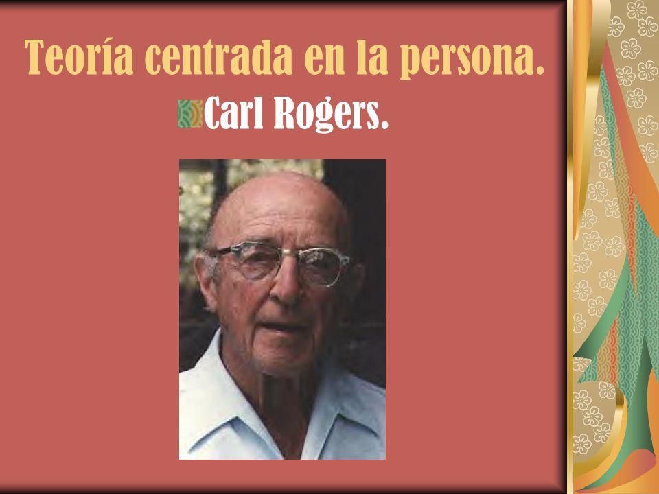 Teoría centrada en la persona. Carl Rogers.