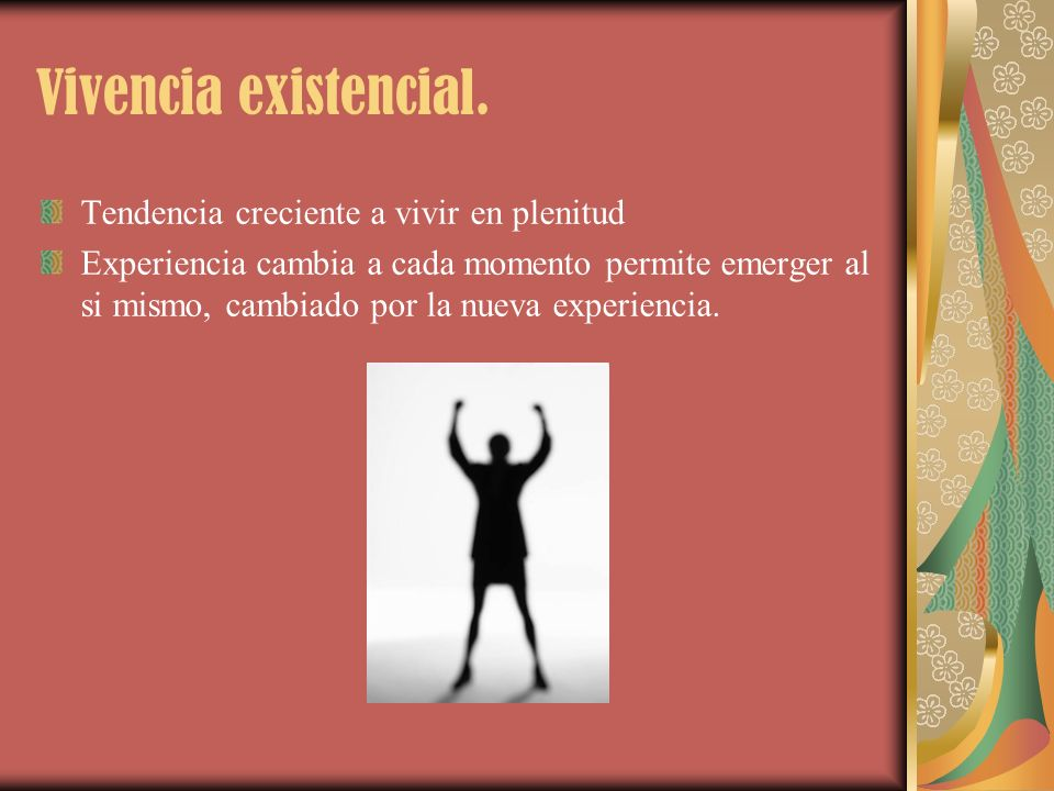 Vivencia existencial. Tendencia creciente a vivir en plenitud Experiencia cambia a cada momento permite emerger al si mismo, cambiado por la nueva exp