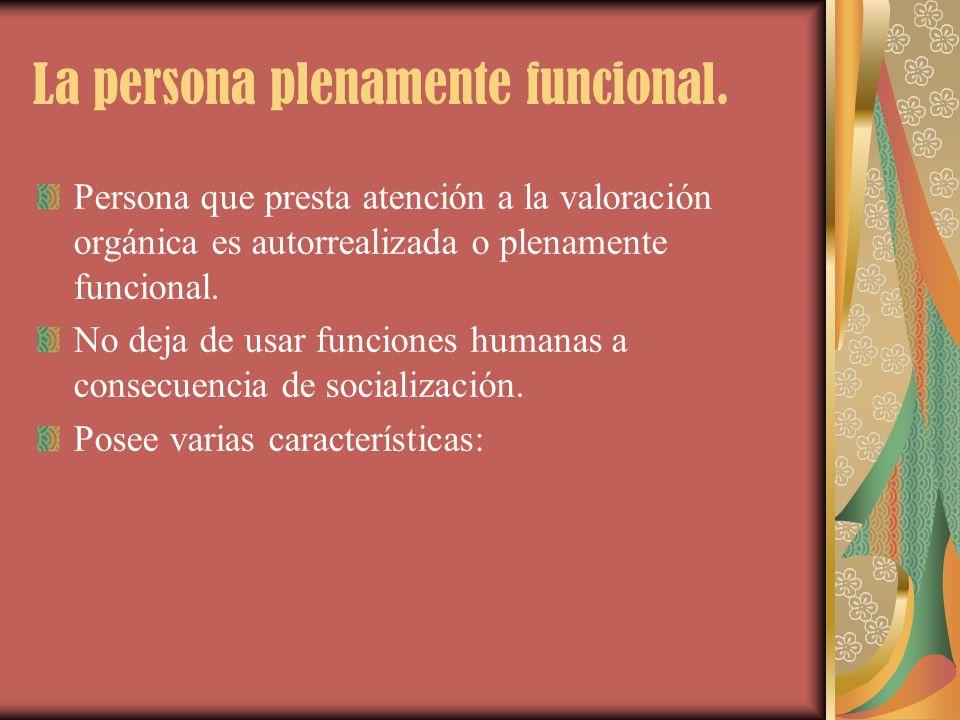 La persona plenamente funcional. Persona que presta atención a la valoración orgánica es autorrealizada o plenamente funcional. No deja de usar funcio