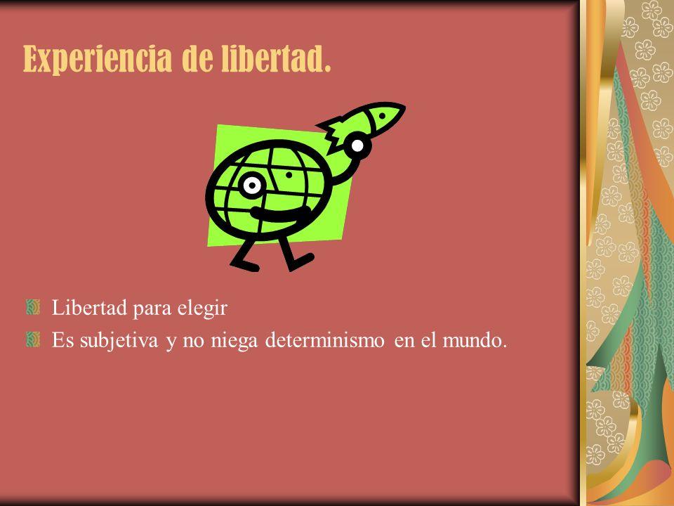 Experiencia de libertad. Libertad para elegir Es subjetiva y no niega determinismo en el mundo.