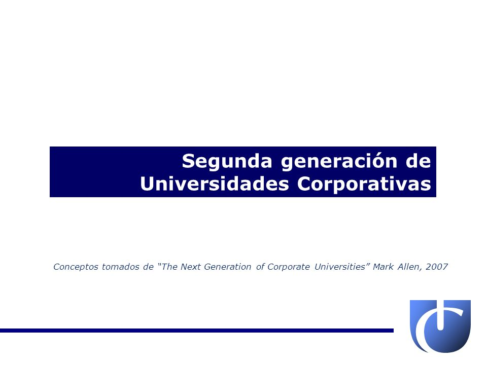 Segunda generación de Universidades Corporativas Conceptos tomados de The Next Generation of Corporate Universities Mark Allen, 2007