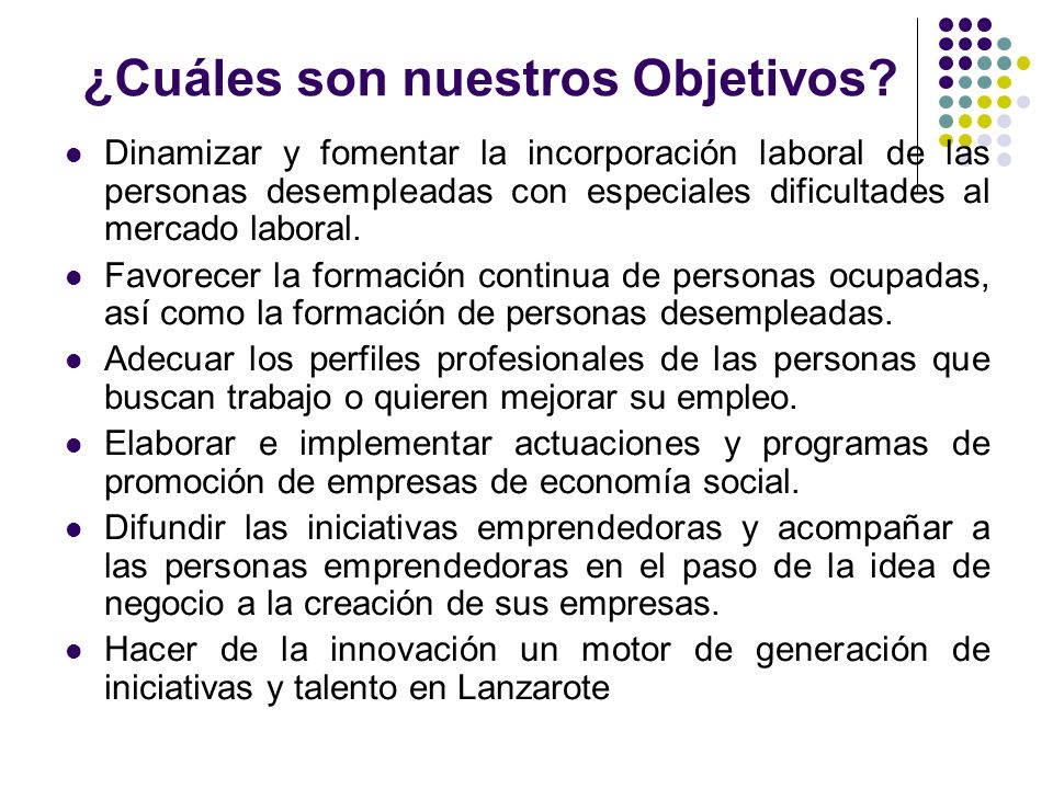 ¿Cuáles son nuestros Objetivos? Dinamizar y fomentar la incorporación laboral de las personas desempleadas con especiales dificultades al mercado labo