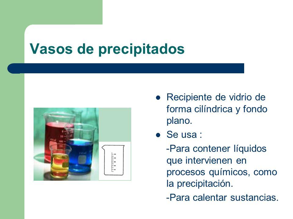 Vasos de precipitados Recipiente de vidrio de forma cilíndrica y fondo plano. Se usa : -Para contener líquidos que intervienen en procesos químicos, c