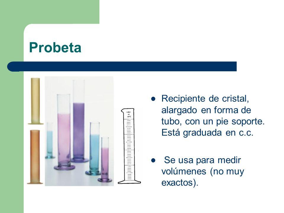 Probeta Recipiente de cristal, alargado en forma de tubo, con un pie soporte. Está graduada en c.c. Se usa para medir volúmenes (no muy exactos).