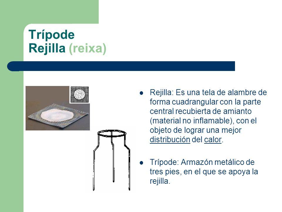 Trípode Rejilla (reixa) Rejilla: Es una tela de alambre de forma cuadrangular con la parte central recubierta de amianto (material no inflamable), con