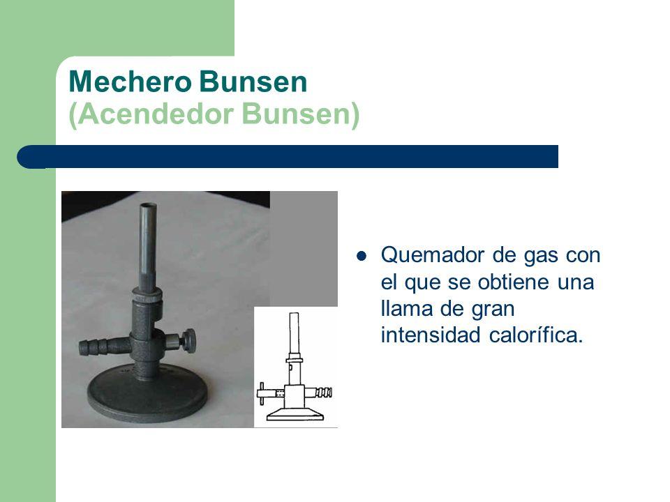 Mechero Bunsen (Acendedor Bunsen) Quemador de gas con el que se obtiene una llama de gran intensidad calorífica.