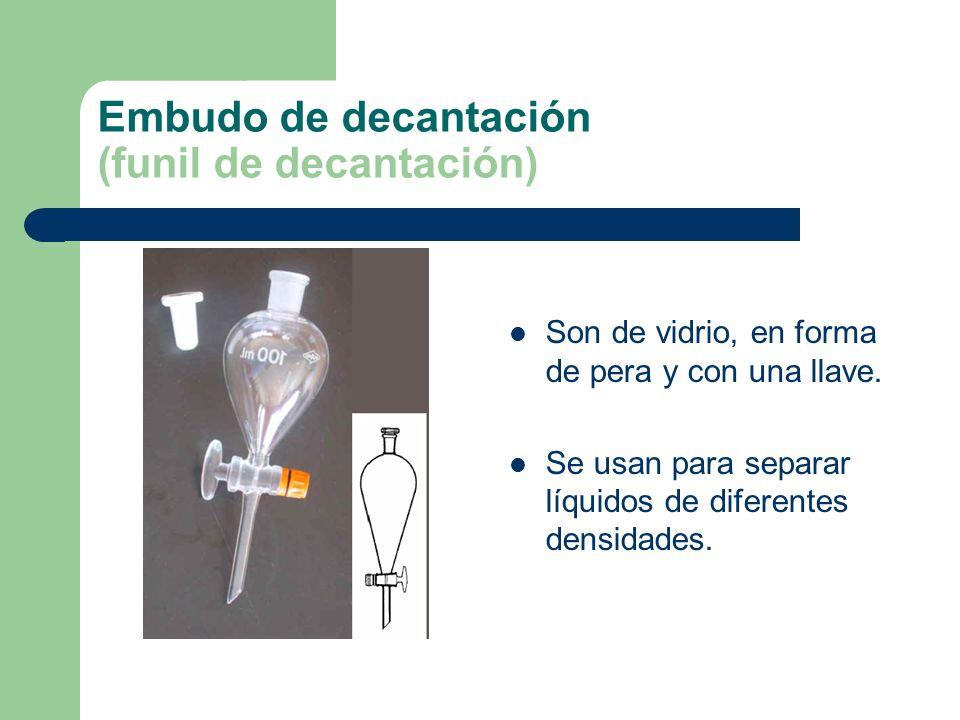 Embudo de decantación (funil de decantación) Son de vidrio, en forma de pera y con una llave. Se usan para separar líquidos de diferentes densidades.