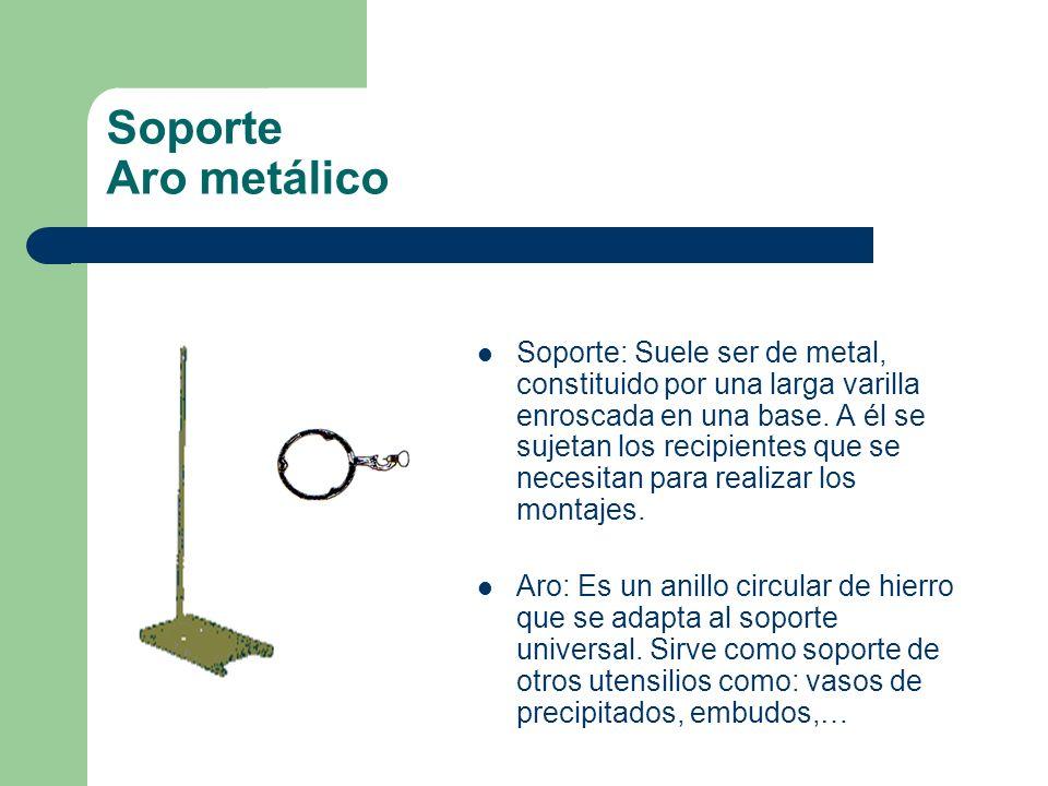 Soporte Aro metálico Soporte: Suele ser de metal, constituido por una larga varilla enroscada en una base. A él se sujetan los recipientes que se nece