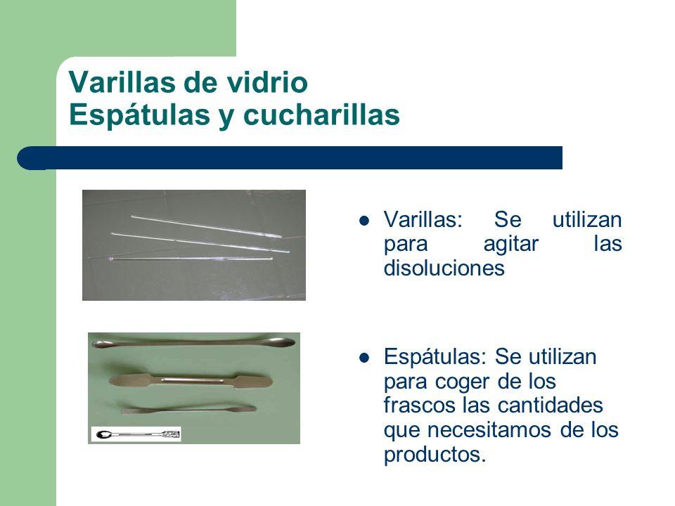 Varillas de vidrio Espátulas y cucharillas Varillas: Se utilizan para agitar las disoluciones Espátulas: Se utilizan para coger de los frascos las can