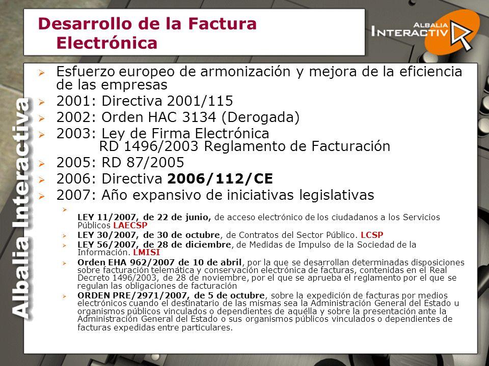 Desarrollo de la Factura Electrónica Esfuerzo europeo de armonización y mejora de la eficiencia de las empresas 2001: Directiva 2001/115 2002: Orden HAC 3134 (Derogada) 2003: Ley de Firma Electrónica RD 1496/2003 Reglamento de Facturación 2005: RD 87/2005 2006: Directiva 2006/112/CE 2007: Año expansivo de iniciativas legislativas LEY 11/2007, de 22 de junio, de acceso electrónico de los ciudadanos a los Servicios Públicos LAECSP LEY 30/2007, de 30 de octubre, de Contratos del Sector Público.
