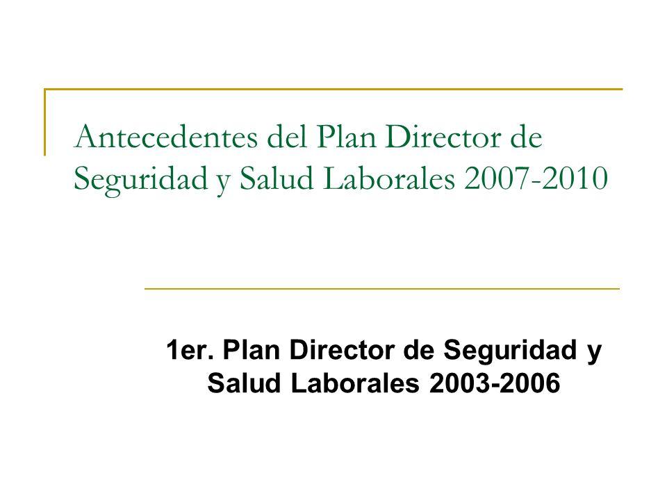 Antecedentes del Plan Director de Seguridad y Salud Laborales 2007-2010 1er. Plan Director de Seguridad y Salud Laborales 2003-2006