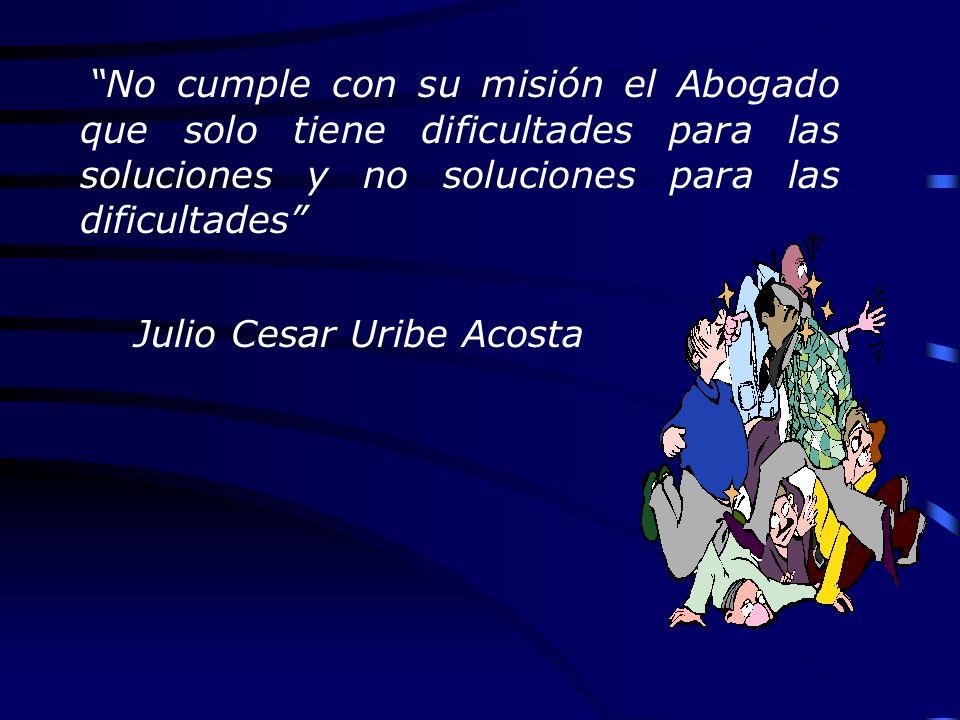 No cumple con su misión el Abogado que solo tiene dificultades para las soluciones y no soluciones para las dificultades Julio Cesar Uribe Acosta