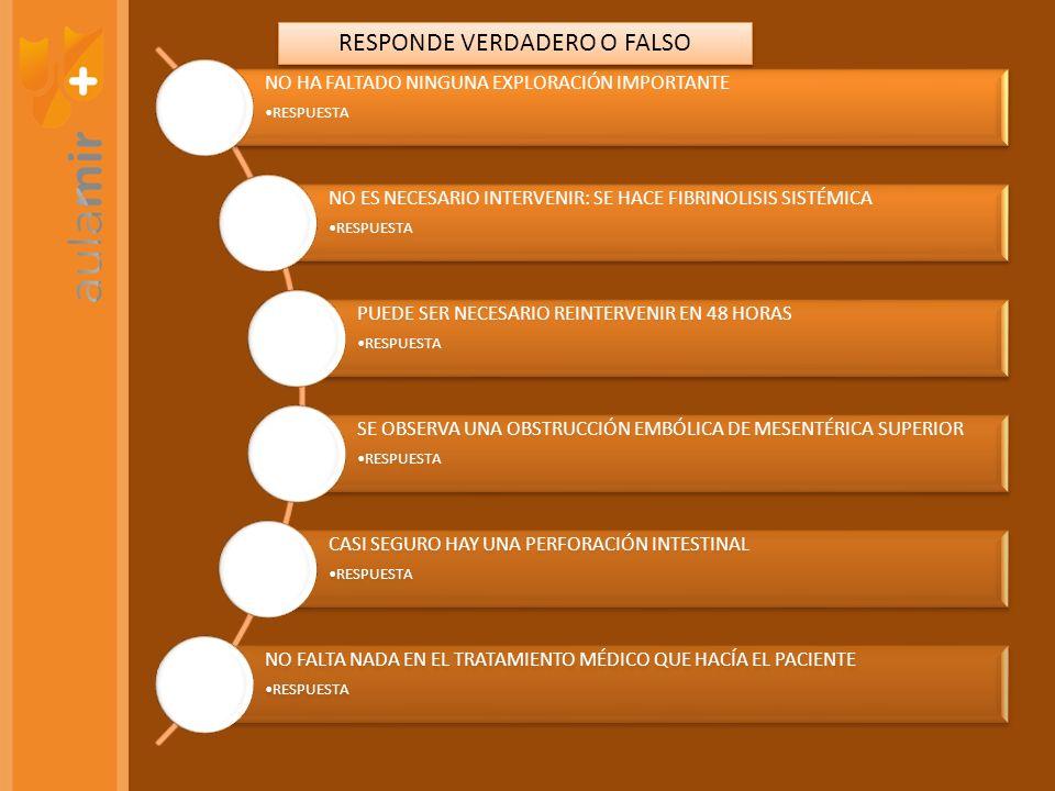 NO HA FALTADO NINGUNA EXPLORACIÓN IMPORTANTE RESPUESTA NO ES NECESARIO INTERVENIR: SE HACE FIBRINOLISIS SISTÉMICA RESPUESTA PUEDE SER NECESARIO REINTERVENIR EN 48 HORAS RESPUESTA SE OBSERVA UNA OBSTRUCCIÓN EMBÓLICA DE MESENTÉRICA SUPERIOR RESPUESTA CASI SEGURO HAY UNA PERFORACIÓN INTESTINAL RESPUESTA NO FALTA NADA EN EL TRATAMIENTO MÉDICO QUE HACÍA EL PACIENTE RESPUESTA RESPONDE VERDADERO O FALSO