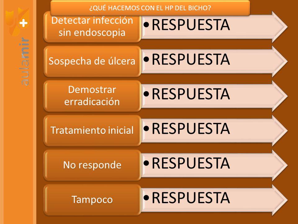 RESPUESTA Detectar infección sin endoscopia RESPUESTA Sospecha de úlcera RESPUESTA Demostrar erradicación RESPUESTA Tratamiento inicial RESPUESTA No responde RESPUESTA Tampoco ¿QUÉ HACEMOS CON EL HP DEL BICHO