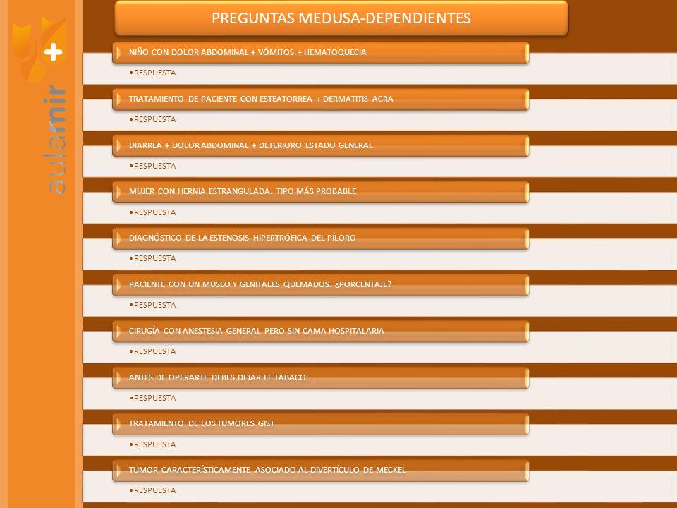 PREGUNTAS MEDUSA-DEPENDIENTES RESPUESTA NIÑO CON DOLOR ABDOMINAL + VÓMITOS + HEMATOQUECIA RESPUESTA TRATAMIENTO DE PACIENTE CON ESTEATORREA + DERMATITIS ACRA RESPUESTA DIARREA + DOLOR ABDOMINAL + DETERIORO ESTADO GENERAL RESPUESTA MUJER CON HERNIA ESTRANGULADA.