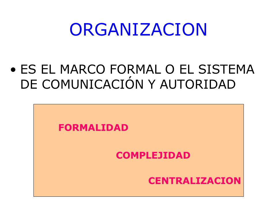 ORGANIZACION ES EL MARCO FORMAL O EL SISTEMA DE COMUNICACIÓN Y AUTORIDAD FORMALIDAD COMPLEJIDAD CENTRALIZACION