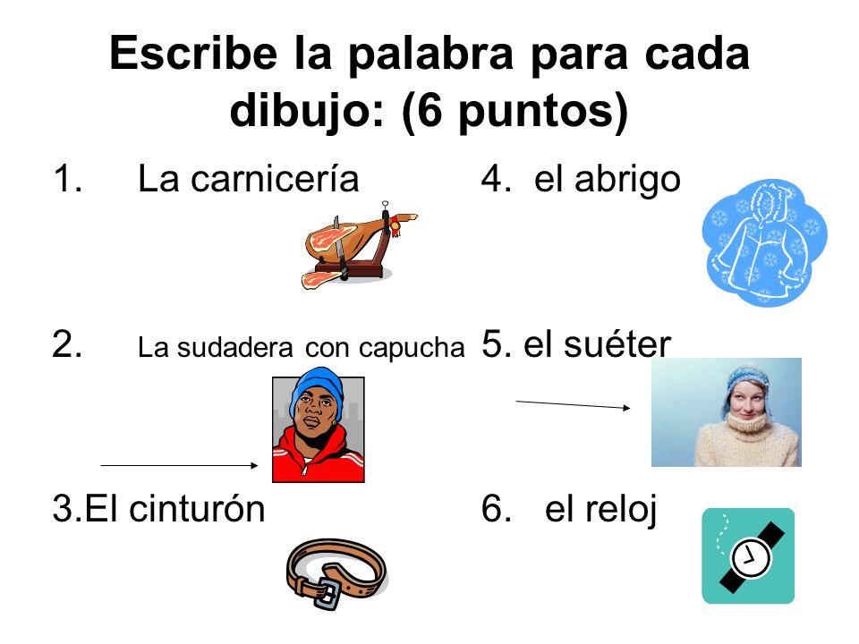 Escribe la palabra para cada dibujo: (6 puntos) 1.La carnicería4. el abrigo 2. La sudadera con capucha 5. el suéter 3.El cinturón6. el reloj