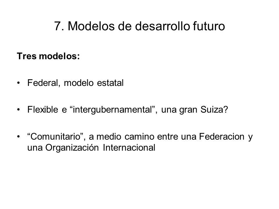 7. Modelos de desarrollo futuro Tres modelos: Federal, modelo estatal Flexible e intergubernamental, una gran Suiza? Comunitario, a medio camino entre