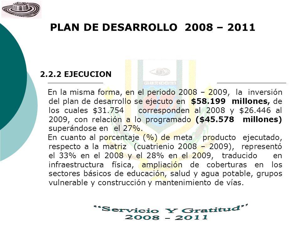 PLAN DE DESARROLLO 2008 – 2011 2.2.2 EJECUCION En la misma forma, en el periodo 2008 – 2009, la inversión del plan de desarrollo se ejecuto en $58.199
