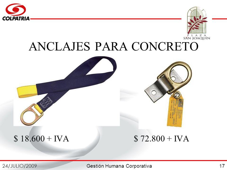 Gestión Humana Corporativa 24/JULIO/2009 17 ANCLAJES PARA CONCRETO $ 18.600 + IVA $ 72.800 + IVA