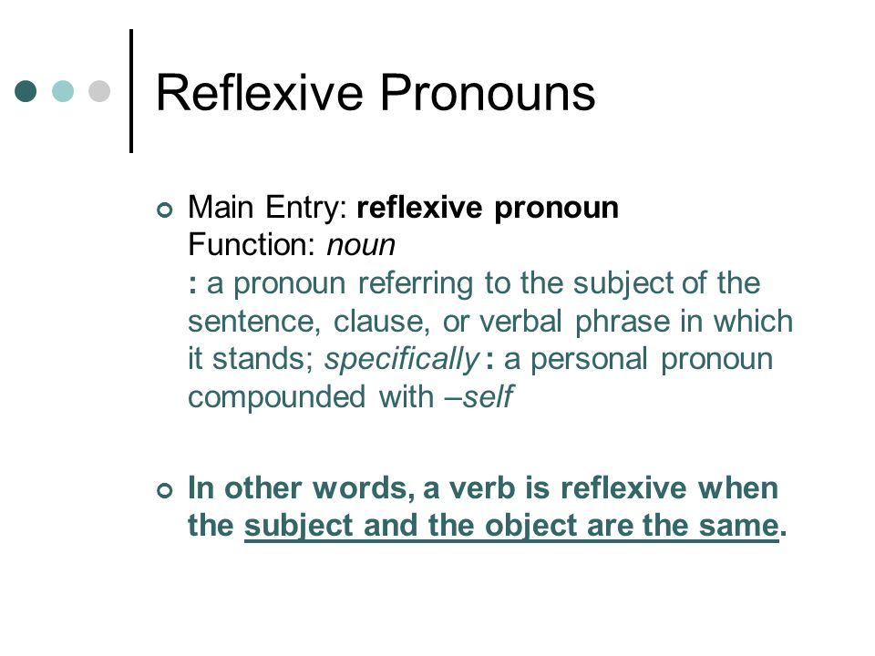 Main Entry: reflexive pronoun Function: noun : a pronoun referring to the subject of the sentence, clause, or verbal phrase in which it stands; specif
