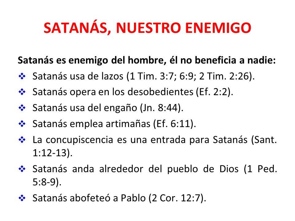 SATANÁS, NUESTRO ENEMIGO Satanás es enemigo del hombre, él no beneficia a nadie: Satanás usa de lazos (1 Tim. 3:7; 6:9; 2 Tim. 2:26). Satanás opera en