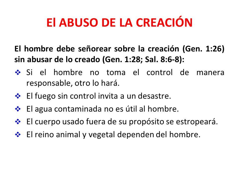 El ABUSO DE LA CREACIÓN El hombre debe señorear sobre la creación (Gen. 1:26) sin abusar de lo creado (Gen. 1:28; Sal. 8:6-8): Si el hombre no toma el